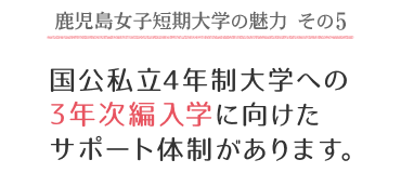 鹿児島女子短期大学の魅力 その5 国公私立4年制大学への3年次編入学に向けたサポート体制があります。